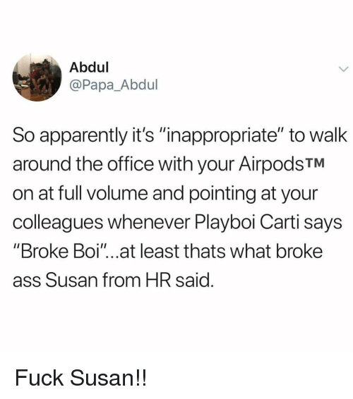 """Playboi Carti: Abdul  @Papa_Abdul  So apparently it's """"nappropriate"""" to walk  around the office with your AirpodsTM  on at full volume and pointing at your  colleagues whenever Playboi Carti says  """"Broke Boi""""...at least thats what broke  ass Susan from HR said Fuck Susan!!"""