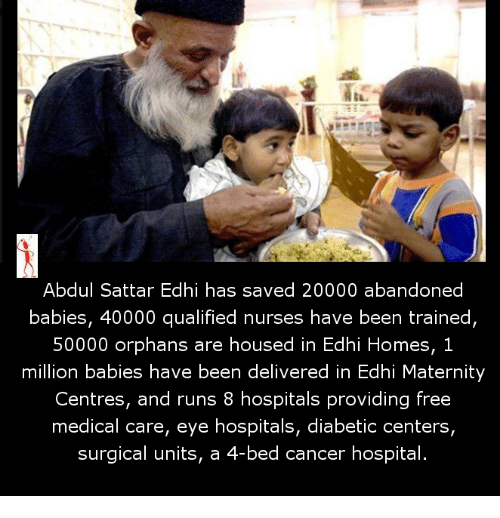 Memes, Diabetes, and 🤖: Abdul Sattar Edhi has saved 20000 abandoned  babies, 40000 qualified nurses have been trained,  50000 orphans are housed in Edhi Homes, 1  million babies have been delivered in Edhi Maternity  Centres, and runs 8 hospitals providing free  medical care, eye hospitals, diabetic centers,  surgical units, a  4-bed cancer hospital.
