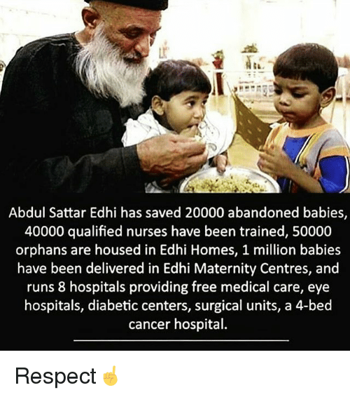 Million Babies: Abdul Sattar Edhi has saved 20000 abandoned babies,  40000 qualified nurses have been trained, 50000  orphans are housed in Edhi Homes, 1 million babies  have been delivered in Edhi Maternity Centres, and  runs 8 hospitals providing free medical care, eye  hospitals, diabetic centers, surgical units, a 4-bed  cancer hospital. Respect☝️