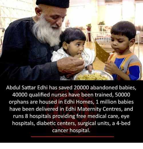 Million Babies: Abdul Sattar Edhi has saved 20000 abandoned babies,  40000 qualified nurses have been trained, 50000  orphans are housed in Edhi Homes, 1 million babies  have been delivered in Edhi Maternity Centres, and  runs hospitals providing free medical care, eye  hospitals, diabetic centers, surgical units, a 4-bed  cancer hospital.
