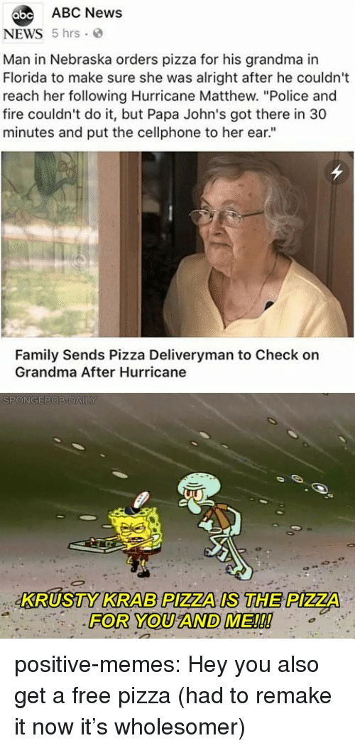 "Nebraska: abe ABC News  NEWS 5 hrs  Man in Nebraska orders pizza for his grandma in  Florida to make sure she was alright after he couldn't  reach her following Hurricane Matthew. ""Police and  fire couldn't do it, but Papa John's got there in 30  minutes and put the cellphone to her ear.""  Family Sends Pizza Deliveryman to Check on  Grandma After Hurricane  KRUSTY KRAB PIZZA IS THE PIZZA  FOR YOU AND ME!!! positive-memes:  Hey you also get a free pizza (had to remake it now it's wholesomer)"