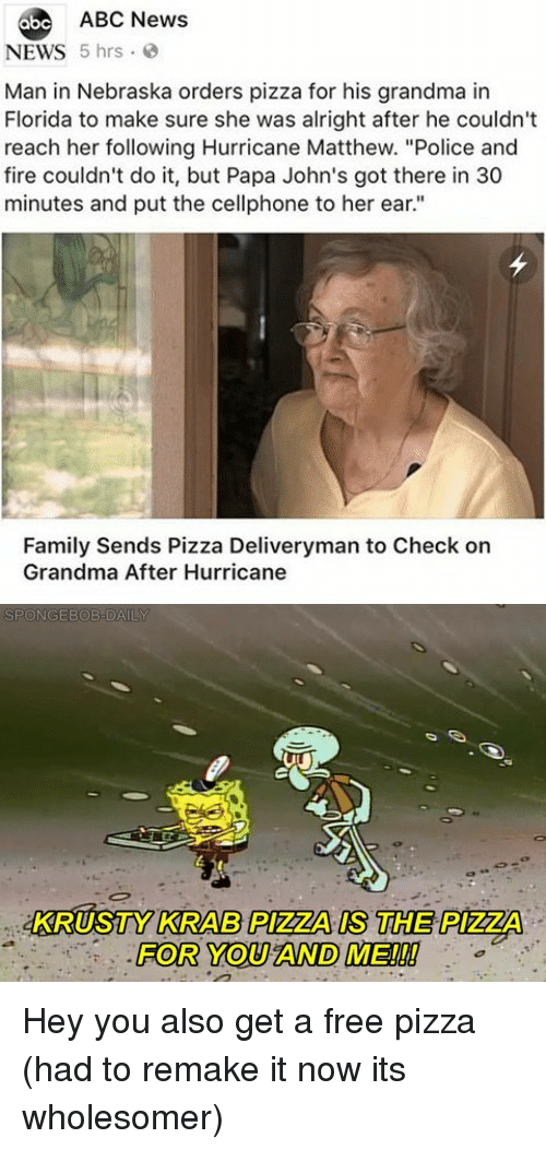 "Nebraska: abe ABC News  NEWS 5 hrs  Man in Nebraska orders pizza for his grandma in  Florida to make sure she was alright after he couldn't  reach her following Hurricane Matthew. ""Police and  fire couldn't do it, but Papa John's got there in 30  minutes and put the cellphone to her ear.""  Family Sends Pizza Deliveryman to Check on  Grandma After Hurricane  KRUSTY KRAB PIZZA IS THE PIZZA  FOR YOU AND ME!!! Hey you also get a free pizza (had to remake it now its wholesomer)"