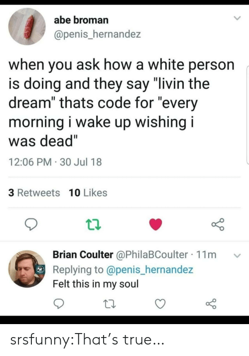 "Coulter: abe broman  @penis_hernandez  when you ask how a white person  is doing and they say ""livin the  dream"" thats code for ""every  morning i wake up wishing i  was dead""  12:06 PM 30 Jul 18  3 Retweets 10 Likes  Brian Coulter @PhilaBCoulter 11m  Replying to @penis_hernandez  Felt this in my soul srsfunny:That's true…"