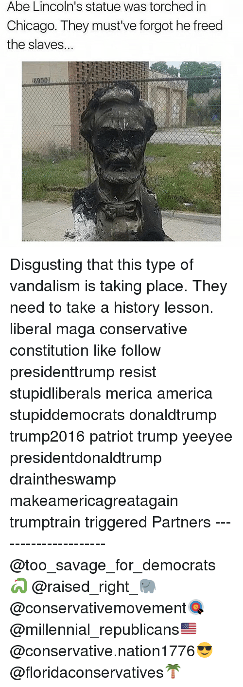 resistivity: Abe Lincoln's statue was torched in  Chicago. They must've forgot he freed  the slaves... Disgusting that this type of vandalism is taking place. They need to take a history lesson. liberal maga conservative constitution like follow presidenttrump resist stupidliberals merica america stupiddemocrats donaldtrump trump2016 patriot trump yeeyee presidentdonaldtrump draintheswamp makeamericagreatagain trumptrain triggered Partners --------------------- @too_savage_for_democrats🐍 @raised_right_🐘 @conservativemovement🎯 @millennial_republicans🇺🇸 @conservative.nation1776😎 @floridaconservatives🌴