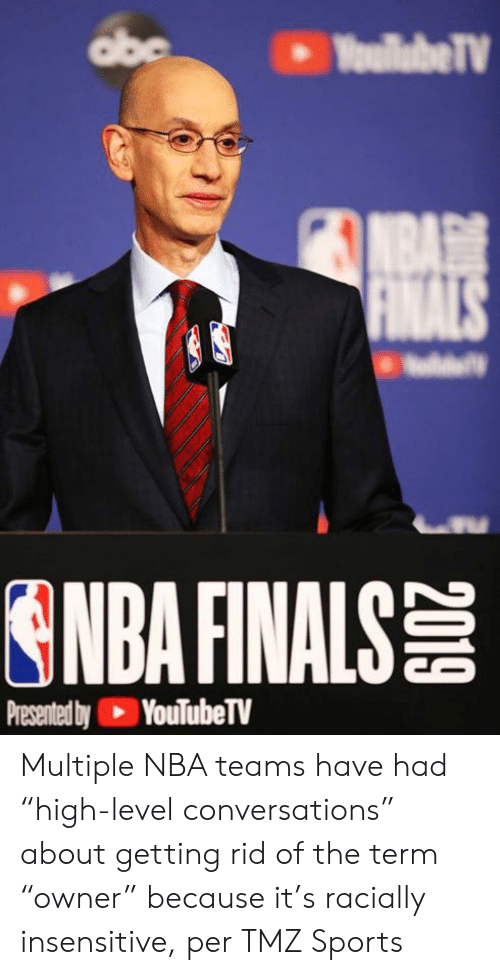 "tmz: abe  YoullabeTV  NBA  FINALS  ONDA FINALS  Presented by YouTubeTV Multiple NBA teams have had ""high-level conversations"" about getting rid of the term ""owner"" because it's racially insensitive, per TMZ Sports"