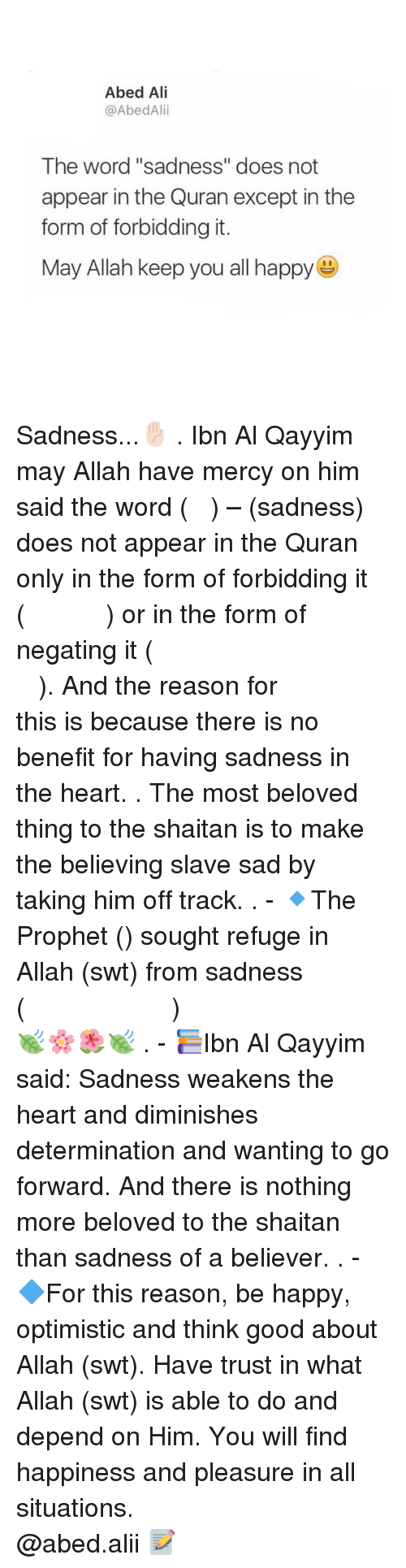 """Optimisticly: Abed Ali  @AbedAlii  The word """"sadness"""" does not  appear in the Quran except in the  form of forbidding it.  May Allah keep you all happy Sadness...✋🏻 . Ibn Al Qayyim may Allah have mercy on him said the word (الحزن) – (sadness) does not appear in the Quran only in the form of forbidding it (ولا تهنو ولاتحزنوا) or in the form of negating it (فلاخوف عليهم ولا هم يحزنون). And the reason for this is because there is no benefit for having sadness in the heart. . The most beloved thing to the shaitan is to make the believing slave sad by taking him off track. . - 🔹The Prophet (ﷺ) sought refuge in Allah (swt) from sadness (اللهم إني أعوذ بك من الهم والحزن)🍃🌸🌺🍃 . - 📚Ibn Al Qayyim said: Sadness weakens the heart and diminishes determination and wanting to go forward. And there is nothing more beloved to the shaitan than sadness of a believer. . - 🔷For this reason, be happy, optimistic and think good about Allah (swt). Have trust in what Allah (swt) is able to do and depend on Him. You will find happiness and pleasure in all situations. ▃▃▃▃▃▃▃▃▃▃▃▃▃▃▃▃▃▃▃▃ @abed.alii 📝"""