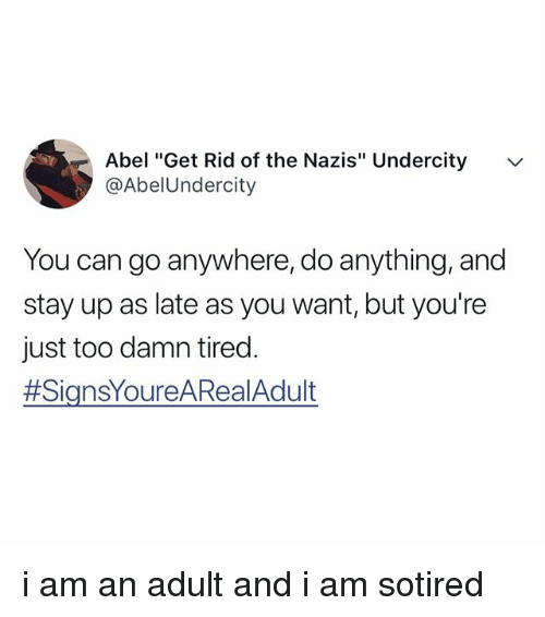 """Relatable, Can, and Adult: Abel """"Get Rid of the Nazis"""" Undercity  @AbelUndercity  v  You can go anywhere, do anything, and  stay up as late as you want, but you're  just too damn tired.  i am an adult and i am sotired"""