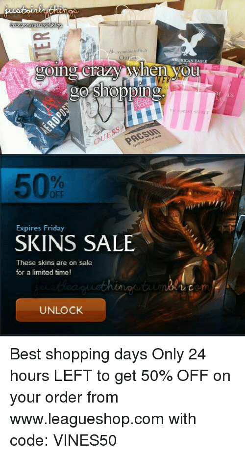 Abercrombie: Abercrombie Fi  AMERICAN EAGLE  going crazy When VOu  ODD  Expires Friday  SKINS SALE  These skins are on sale  for a limited time!  UNLOCK Best shopping days Only 24 hours LEFT to get 50% OFF on your order from www.leagueshop.com with code: VINES50