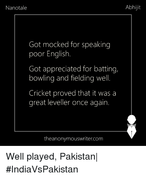 Memes, Bowling, and Cricket: Abhijit  Nanotale  Got mocked for speaking  poor English  Got appreciated for batting,  bowling and fielding well  Cricket proved that it was a  great leveller once again.  the anonymouswritercom Well played, Pakistan| #IndiaVsPakistan
