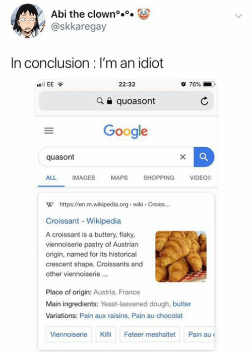 Austrian: Abi the clown°..  @skkaregay  In conclusion : I'm an idiot  22:32  76%  iEE  quoasont  Google  quasont  SHOPPING  ALL  IMAGES  MAPS  VIDEOS  w https://en.m.wikipedia.org wiki Croiss...  Croissant - Wikipedia  A croissant is a buttery, flaky  viennoiserie pastry of Austrian  origin, named for its historical  crescent shape. Croissants and  other viennoiserie.  Place of origin: Austria, France  Main ingredients: Yeast-leavened dough, butter  Variations: Pain aux raisins, Pain au chocolat  Pain au  Kifli  Feteer meshaltet  Viennoiserie
