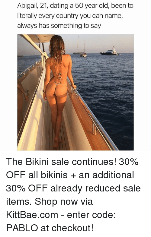 Saled: Abigail, 21, dating a 50 year old, been to  literally every country you can name,  always has something to say The Bikini sale continues! 30% OFF all bikinis + an additional 30% OFF already reduced sale items. Shop now via KittBae.com - enter code: PABLO at checkout!