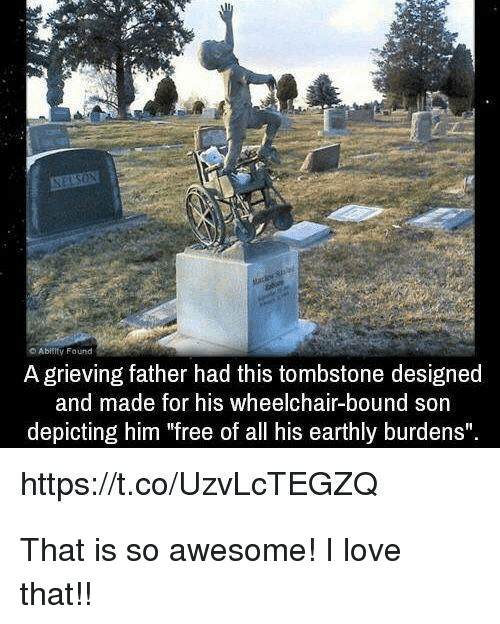 """tombstone: Abiiity Found  A grieving father had this tombstone designed  and made for his wheelchair-bound son  depicting him """"free of all his earthly burdens""""  https://t.co/UzvLcTEGZQ <p>That is so awesome! I love that!!</p>"""