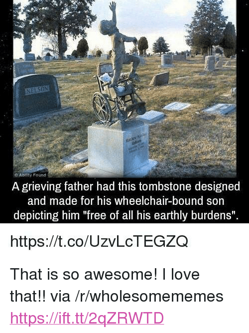 """tombstone: Abiiity Found  A grieving father had this tombstone designed  and made for his wheelchair-bound son  depicting him """"free of all his earthly burdens""""  https://t.co/UzvLcTEGZQ <p>That is so awesome! I love that!! via /r/wholesomememes <a href=""""https://ift.tt/2qZRWTD"""">https://ift.tt/2qZRWTD</a></p>"""