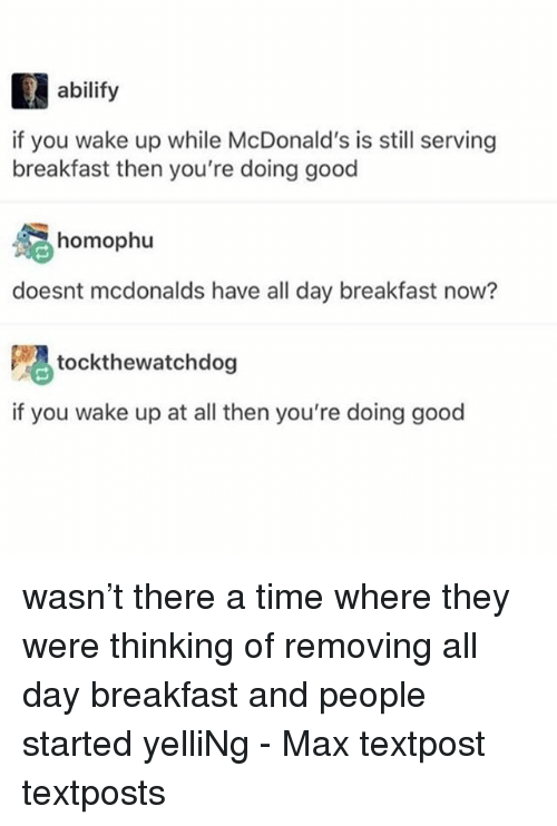 McDonalds, Memes, and Breakfast: abilify  if you wake up while McDonald's is still serving  breakfast then you're doing good  homophu  doesnt mcdonalds have all day breakfast now?  tockthewatchdog  if you wake up at all then you're doing good wasn't there a time where they were thinking of removing all day breakfast and people started yelliNg - Max textpost textposts