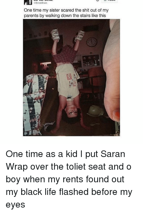 Life, Parents, and Shit: aBindzBraln  One time my sister scared the shit out of my  parents by walking down the stairs like this One time as a kid I put Saran Wrap over the toliet seat and o boy when my rents found out my black life flashed before my eyes