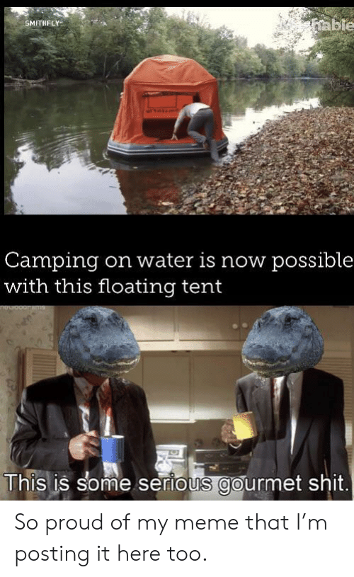 floating: able  SMITHFLY  Camping  with this floating tent  on water is now possible  This is some serious gourmet shit. So proud of my meme that I'm posting it here too.