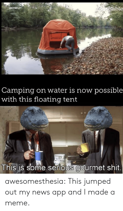 floating: able  SMITHFLY  Camping  with this floating tent  on water is now possible  This is some serious gourmet shit awesomesthesia:  This jumped out my news app and I made a meme.