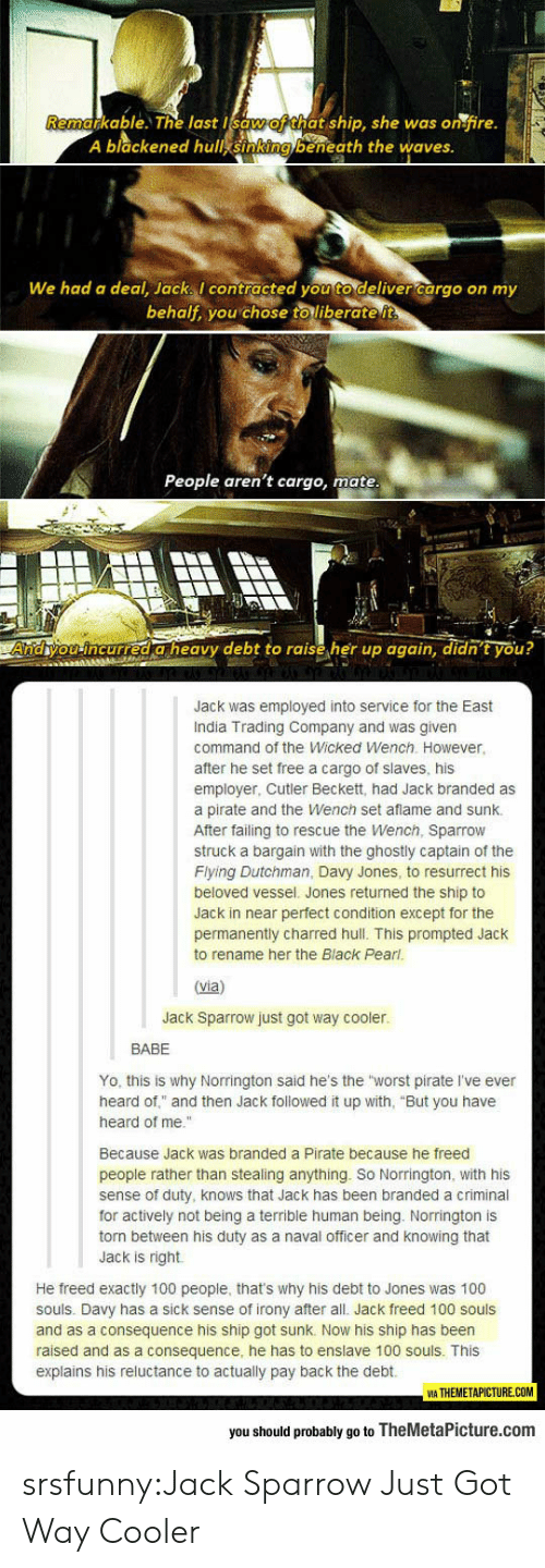"cutler: able. T% last t ship, she was or fire.  A blackened hull sinking beneath the waves  We had a deal, Jack contracted you to deliver cargo on my  behalf, you chose to liberate it  People aren't cargo, mate  Andhyou incurred a heavy debt to raise her up again, didn't you?  Jack was employed into service for the East  India Trading Company and was given  command of the Wicked Wench. However,  after he set free a cargo of slaves, his  employer, Cutler Beckett, had Jack branded as  a pirate and the Wench set aflame and sunk.  After failing to rescue the Wench, Sparrow  struck a bargain with the ghostly captain of the  Flying Dutchman, Davy Jones, to resurrect his  beloved vessel. Jones returned the ship to  Jack in near perfect condition except for the  permanently charred hull. This prompted Jack  to rename her the Black Pearl  (via)  Jack Sparrow just got way cooler.  BABE  Yo, this is why Norrington said he's the worst pirate I've ever  heard of"" and then Jack followed it up with, ""But you have  heard of me.""  Because Jack was branded a Pirate because he freed  people rather than stealing anything. So Norrington, with his  sense of duty, knows that Jack has been branded a criminal  for actively not being a terrible human being. Norrington is  torn between his duty as a naval officer and knowing that  Jack is right  He freed exactly 100 people, that's why his debt to Jones was 100  souls. Davy has a sick sense of irony after all. Jack freed 100 souls  and as a consequence his ship got sunk. Now his ship has been  raised and as a consequence, he has to enslave 100 souls. This  explains his reluctance to actually pay back the debt.  VIA THEMETAPICTURE.COM  you should probably go to TheMetaPicture.com srsfunny:Jack Sparrow Just Got Way Cooler"