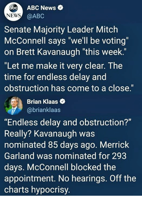 "Abc, News, and Abc News: abo ABC News  NEWS  @ABC  Senate Majority Leader Mitclh  McConnell says ""we'll be voting""  on Brett Kavanaugh ""this week.""  ""Let me make it very clear. The  time for endless delay and  obstruction has come to a close.""  Brian Klaas  @brianklaas  ""Endless delay and obstruction?""  Really? Kavanaugh was  nominated 85 days ago. Merrick  Garland was nominated for 293  days. McConnell blocked the  appointment. No hearings. Off the  charts hypocrisy."
