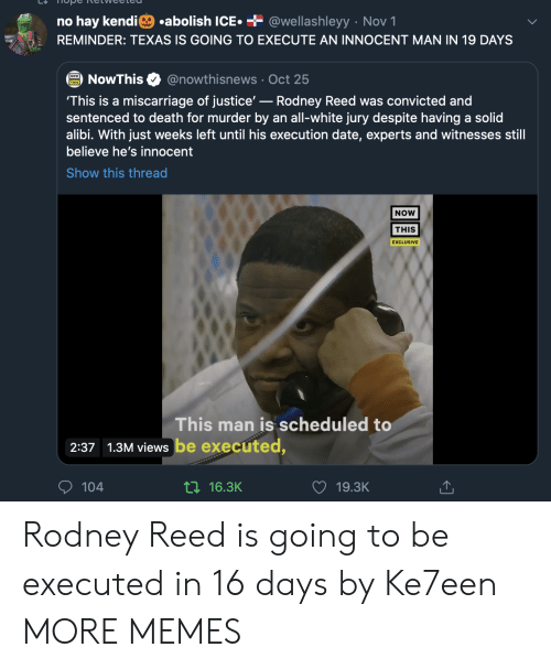 Reed: .abolish ICE  + @wellashleyy Nov 1  no hay kendi  REMINDER: TEXAS IS GOING TO EXECUTE AN INNOCENT MAN IN 19 DAYS  @nowthisnews Oct 25  NowThis  'This is a miscarriage of justice'-Rodney Reed was convicted and  sentenced to death for murder by an all-white jury despite having a solid  alibi. With just weeks left until his execution date, experts and witnesses still  believe he's innocent  Show this thread  NOW  THIS  EXCLUSIVE  This man is scheduled to  2:37 1.3M views be executed,  104  ti16.3K  19.3K Rodney Reed is going to be executed in 16 days by Ke7een MORE MEMES