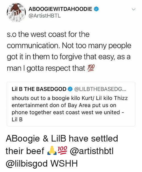 kilo: ABOOGIEWITDAHOODIE  @ArtistHBTL  s.o the west coast for the  communication. Not too many people  got it in them to forgive that easy, as a  man I gotta respect that  Lil B THE BASEDGOD@LILBTHEBASEDG  shouts out to a boogie kilo Kurt/ Lil kilo Thizz  entertainment don of Bay Area put us on  phone together east coast west we united  Lil B ABoogie & LilB have settled their beef 🙏💯 @artisthbtl @lilbisgod WSHH