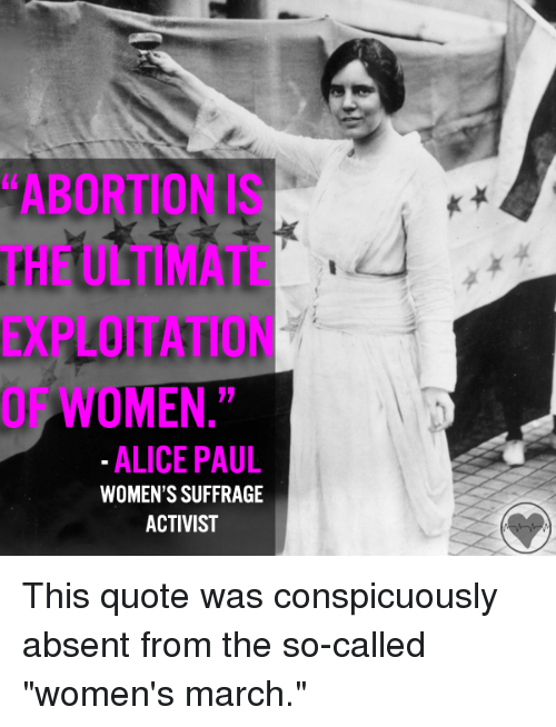 """Women March: """"ABORTION IS  MEN.""""  ALICE PAUL  WOMEN'S SUFFRAGE  ACTIVIST This quote was conspicuously absent from the so-called """"women's march."""""""