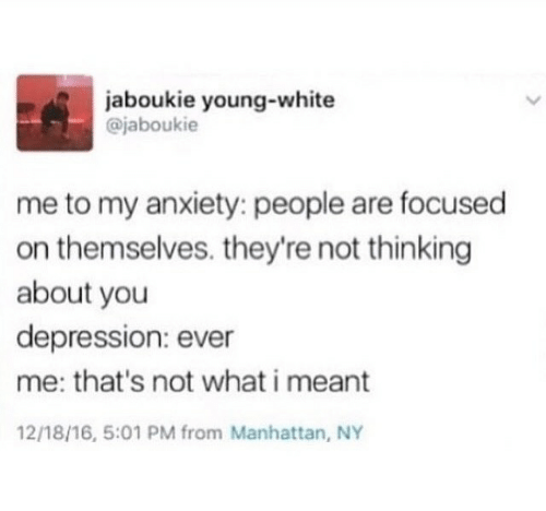 16.5: aboukie young-white  @jaboukie  me to my anxiety: people are focused  on themselves. they're not thinking  about you  depression: ever  me: that's not what i meant  12/18/16, 5:01 PM from Manhattan, NY