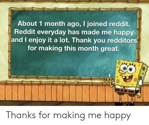 Redditors: About 1 month ago, I joined reddit.  Reddit everyday has made me happy  and I enjoy it a lot. Thank you redditors  for making this month great. Thanks for making me happy