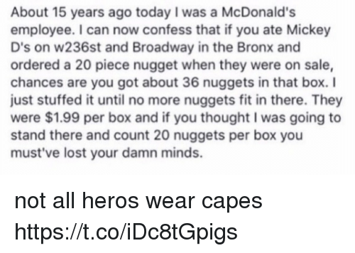 McDonalds, Lost, and Today: About 15 years ago today I was a McDonald's  employee. I can now confess that if you ate Mickey  D's on w236st and Broadway in the Bronx and  ordered a 20 piece nugget when they were on sale,  chances are you got about 36 nuggets in that box. I  just stuffed it until no more nuggets fit in there. They  were $1.99 per box and if you thought I was going to  stand there and count 20 nuggets per box you  must've lost your damn minds. not all heros wear capes https://t.co/iDc8tGpigs