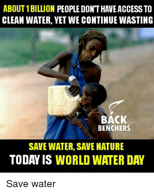 save water: ABOUT 1BILLION PEOPLE DONTHAVE ACCESSTO  CLEAN WATER, YET WE CONTINUE WASTING  BACK  BENCHERS  SAVE WATER, SAVE NATURE  TODAY IS WORLD WATER DAY Save water