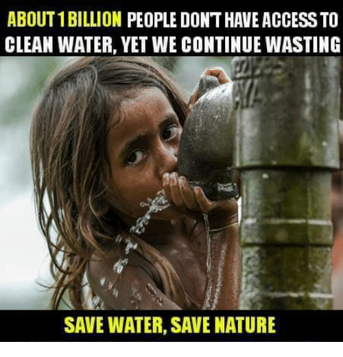 save water: ABOUT 1BILLION PEOPLE DONTHAVE ACCESSTO  CLEAN WATER, YET WE CONTINUE WASTING  SAVE WATER, SAVE NATURE