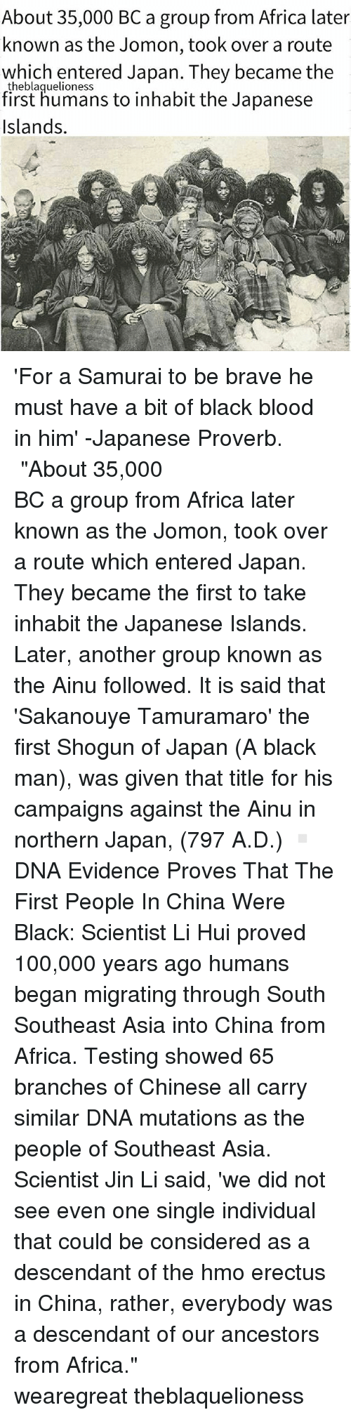 """Black Scientist: About 35,000 BC a group from Africa later  known as the Jomon, took over a route  which entered Japan. They became the  theblaquelioness  first humans to inhabit the Japanese  Islands. 'For a Samurai to be brave he must have a bit of black blood in him' -Japanese Proverb. ┈┈┈┈┈┈┈┈┈┈┈┈┈┈┈┈┈┈┈┈┈┈┈ """"About 35,000 BC a group from Africa later known as the Jomon, took over a route which entered Japan. They became the first to take inhabit the Japanese Islands. Later, another group known as the Ainu followed. It is said that 'Sakanouye Tamuramaro' the first Shogun of Japan (A black man), was given that title for his campaigns against the Ainu in northern Japan, (797 A.D.) ▫ DNA Evidence Proves That The First People In China Were Black: Scientist Li Hui proved 100,000 years ago humans began migrating through South Southeast Asia into China from Africa. Testing showed 65 branches of Chinese all carry similar DNA mutations as the people of Southeast Asia. Scientist Jin Li said, 'we did not see even one single individual that could be considered as a descendant of the hοmo erectus in China, rather, everybody was a descendant of our ancestors from Africa."""" ┈┈┈┈┈┈┈┈┈┈┈┈┈┈┈┈┈┈┈┈┈┈┈ wearegreat theblaquelioness"""