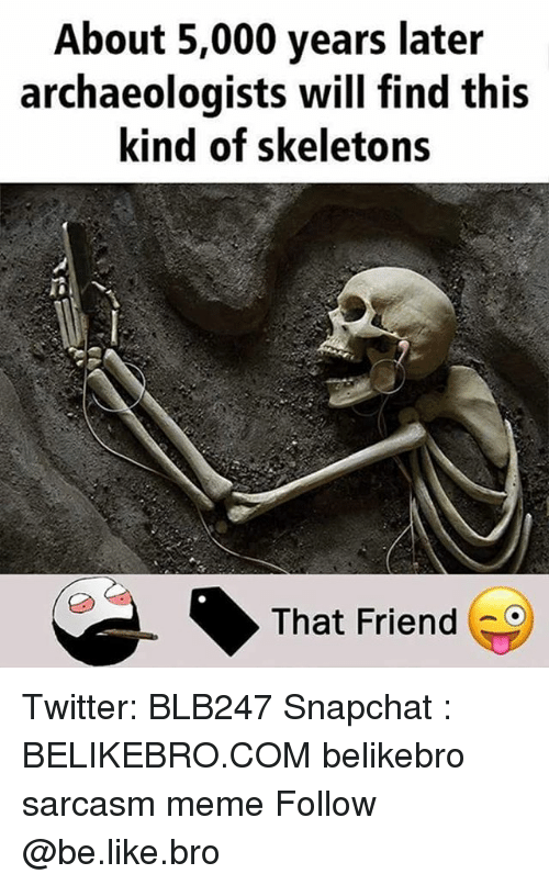 Be Like, Meme, and Memes: About 5,000 years later  archaeologists will find this  kind of skeletons  That Friend Twitter: BLB247 Snapchat : BELIKEBRO.COM belikebro sarcasm meme Follow @be.like.bro