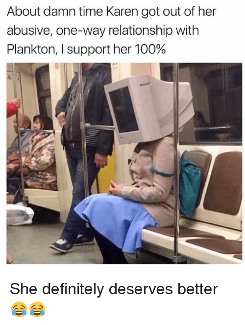 Anaconda, Dank, and Definitely: About damn time Karen got out of her  abusive, one-way relationship with  Plankton, l support her 100% She definitely deserves better 😂😂