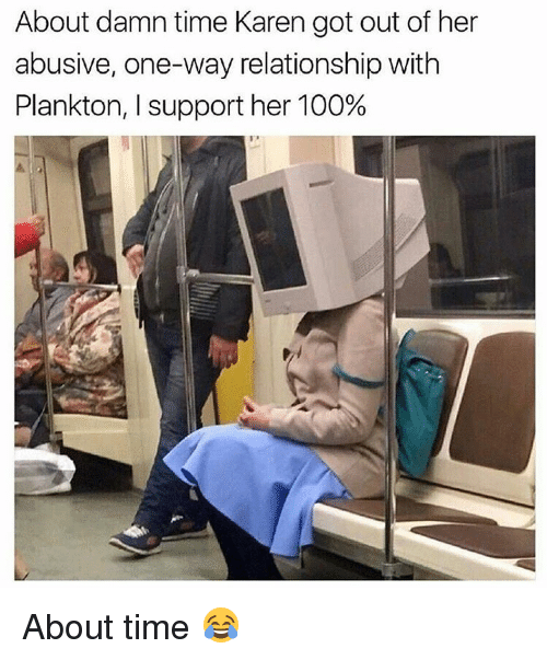 Anaconda, Memes, and Time: About damn time Karen got out of her  abusive, one-way relationship with  Plankton, I support her 100% About time 😂