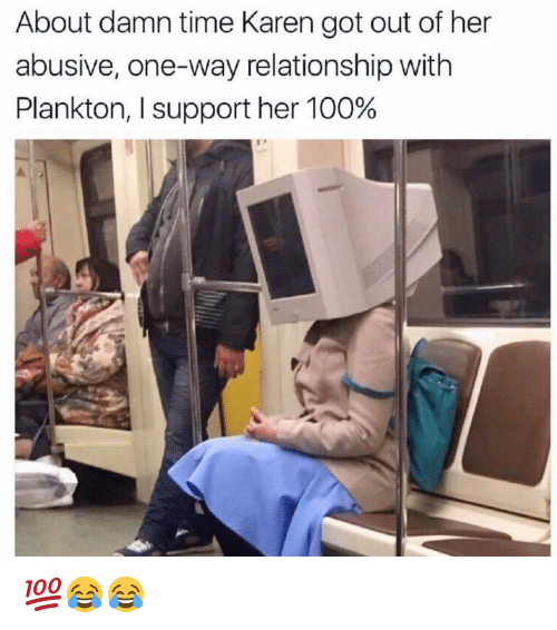 About Damn Time: About damn time Karen got out of her  abusive, one-way relationship with  Plankton, l support her 100% 💯😂😂