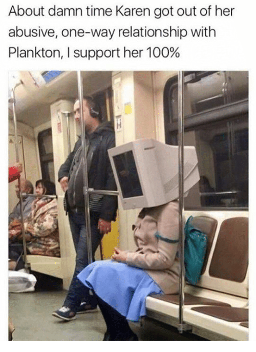 About Damn Time: About damn time Karen got out of her  abusive, one-way relationship with  Plankton, l support her 100%