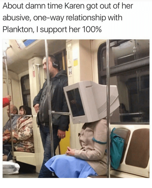 About Damn Time: About damn time Karen got out of her  abusive, one-way relationship with  Plankton, I support her 100%