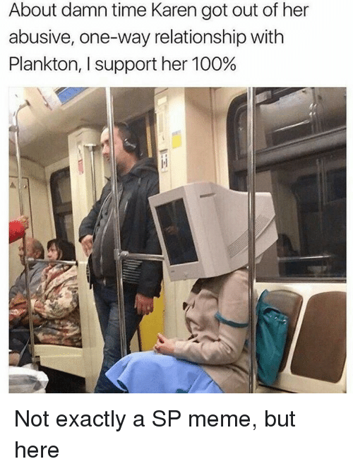 About Damn Time: About damn time Karen got out of her  abusive, one-way relationship with  Plankton, I support her 100% Not exactly a SP meme, but here