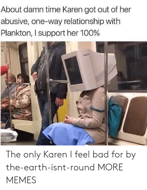About Damn Time: About damn time Karen got out of her  abusive, one-way relationship with  Plankton, I support her 100% The only Karen I feel bad for by the-earth-isnt-round MORE MEMES