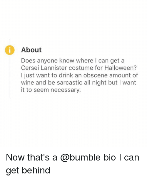wining: About  Does anyone know where I can get a  Cersei Lannister costume for Halloween?  I just want to drink an obscene amount of  wine and be sarcastic all night but I want  it to seem necessary. Now that's a @bumble bio I can get behind