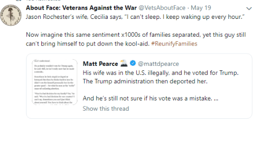 """Veterans: About Face: Veterans Against the War VetsAboutFace May 19  Jason Rochester's wife, Cecilia says, """"l can't sleep. I keep waking up every hour.""""  Now imagine this same sentiment x1000s of families separated, yet this guy still  can't bring himself to put down the kool-aid. #ReunityFamilies  Matt Pearce-. @mattdpearce  His wife was in the U.S. illegally, and he voted for Trump.  .The Trump administration then deported her.  11And he's still not sure if his vote was a mistake.  Show this thread"""