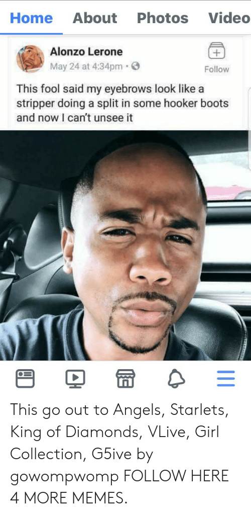 Alonzo Lerone: About  Photos  Video  Home  Alonzo Lerone  May 24 at 4:34pm  Follow  This fool said my eyebrows look like a  stripper doing a split in some hooker boots  and now I can't unsee it This go out to Angels, Starlets, King of Diamonds, VLive, Girl Collection, G5ive by gowompwomp FOLLOW HERE 4 MORE MEMES.