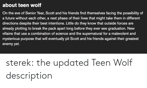 The Supernatural: about teen wolf  On the eve of Senior Year, Scott and his friends find themselves facing the possibility of  a future without each other, a next phase of their lives that might take them in different  directions despite their best intentions. Little do they know that outside forces are  already plotting to break the pack apart long before they ever see graduation. New  villains that use a combination of science and the supernatural for a malevolent and  mysterious purpose that will eventually pit Scott and his friends against their greatest  enemy yet. sterek:  the updated Teen Wolf description