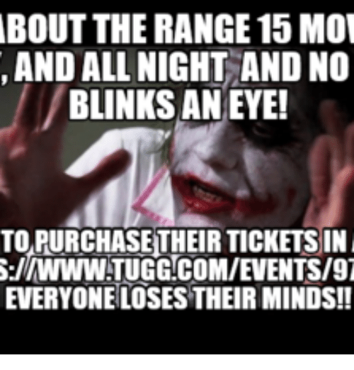 Indecisive Meme: ABOUT THE RANGE 15 MOV  AND ALL NIGHT AND NO  BLINKS AN EYE!  TOPURCHASETHEIR TICKETS IN  S:llWWWATUGGLCOMIEVENTS/97  EVERYONE LOSESTHEIRMINDS!!