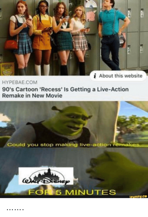 Live Action: About this website  HYPEBAE.COM  90's Cartoon 'Recess' Is Getting a Live-Action  Remake in New Movie  Could you stop making live-action remakes  SADIENGY  FOR 5 MINUTES  ifunny.co …….