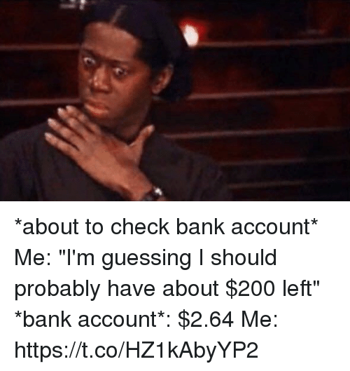 """Bailey Jay, Bank, and Girl Memes: *about to check bank account* Me: """"I'm guessing I should probably have about $200 left"""" *bank account*: $2.64 Me: https://t.co/HZ1kAbyYP2"""