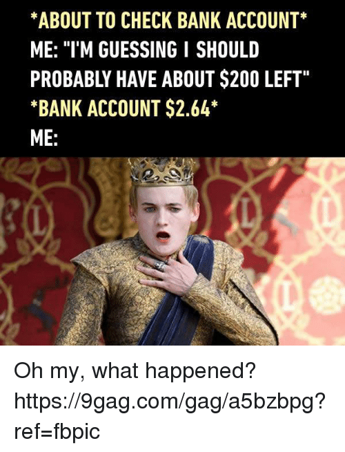 "9gag, Bailey Jay, and Dank: *ABOUT TO CHECK BANK ACCOUNT  ME: ""I'M GUESSING I SHOULD  PROBABLY HAVE ABOUT $200 LEFT""  *BANK ACCOUNT $2.64  ME Oh my, what happened? https://9gag.com/gag/a5bzbpg?ref=fbpic"