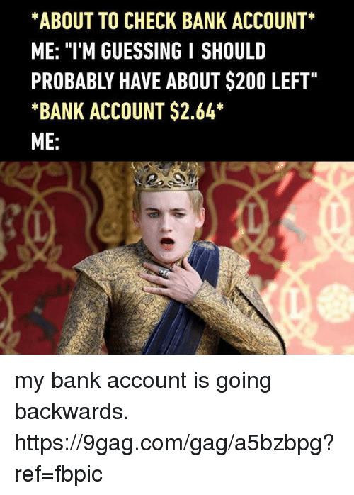 "9gag, Bailey Jay, and Dank: *ABOUT TO CHECK BANK ACCOUNT*  ME: ""I'M GUESSING I SHOULD  PROBABLY HAVE ABOUT $200 LEFT""  *BANK ACCOUNT $2.64  ME: my bank account is going backwards. https://9gag.com/gag/a5bzbpg?ref=fbpic"