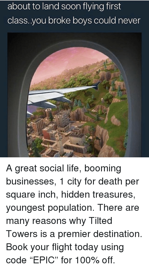 """Anaconda, Funny, and Life: about to land soon flying first  class..you broke boys could never A great social life, booming businesses, 1 city for death per square inch, hidden treasures, youngest population. There are many reasons why Tilted Towers is a premier destination. Book your flight today using code """"EPIC"""" for 100% off."""